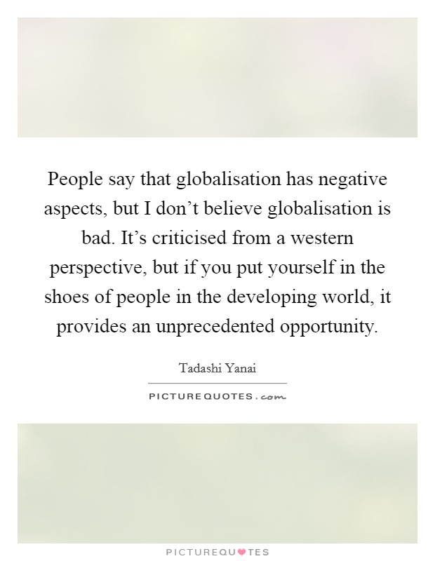 People say that globalisation has negative aspects, but I don't believe globalisation is bad. It's criticised from a western perspective, but if you put yourself in the shoes of people in the developing world, it provides an unprecedented opportunity Picture Quote #1