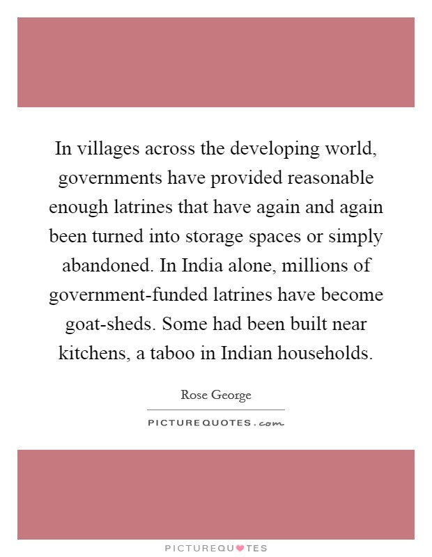 In villages across the developing world, governments have provided reasonable enough latrines that have again and again been turned into storage spaces or simply abandoned. In India alone, millions of government-funded latrines have become goat-sheds. Some had been built near kitchens, a taboo in Indian households. Picture Quote #1