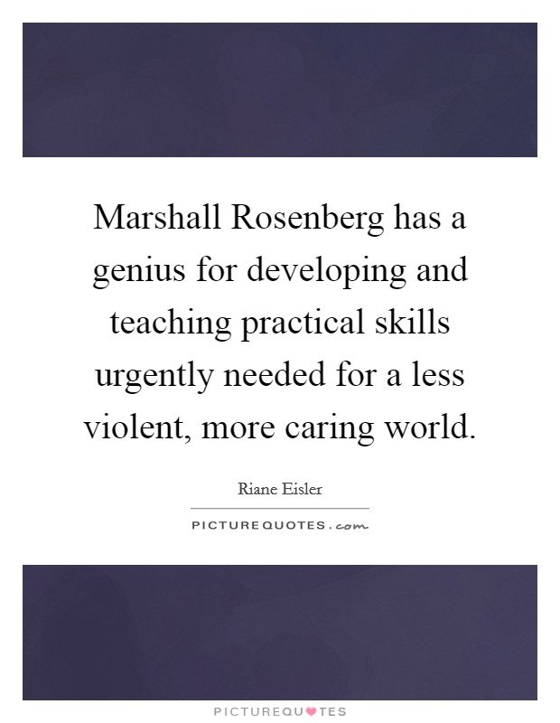 Marshall Rosenberg has a genius for developing and teaching practical skills urgently needed for a less violent, more caring world Picture Quote #1