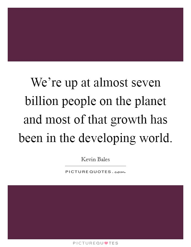 We're up at almost seven billion people on the planet and most of that growth has been in the developing world Picture Quote #1
