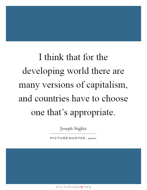 I think that for the developing world there are many versions of capitalism, and countries have to choose one that's appropriate Picture Quote #1