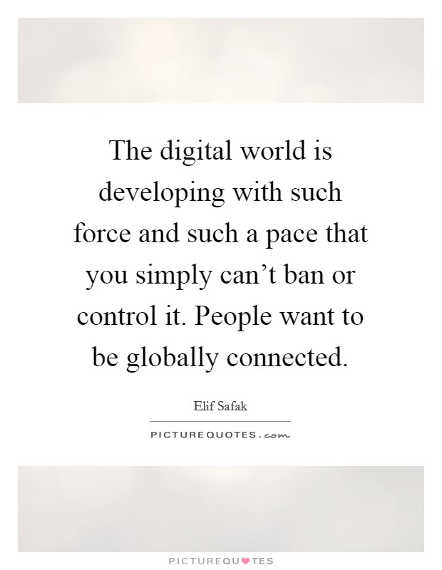 The digital world is developing with such force and such a pace that you simply can't ban or control it. People want to be globally connected Picture Quote #1
