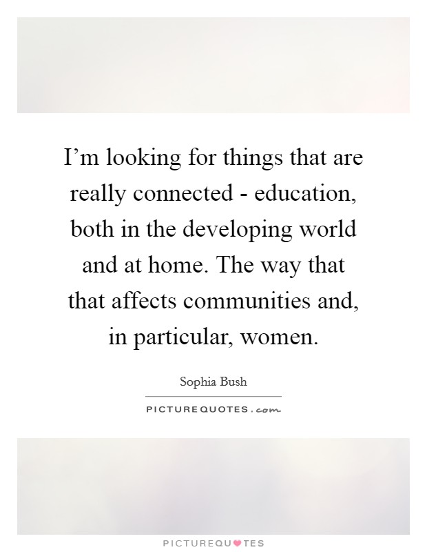 I'm looking for things that are really connected - education, both in the developing world and at home. The way that that affects communities and, in particular, women Picture Quote #1