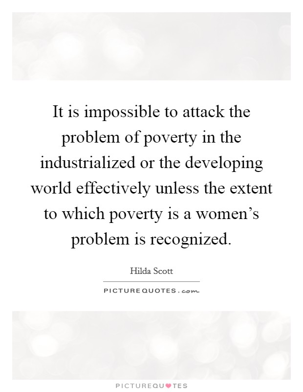 It is impossible to attack the problem of poverty in the industrialized or the developing world effectively unless the extent to which poverty is a women's problem is recognized Picture Quote #1