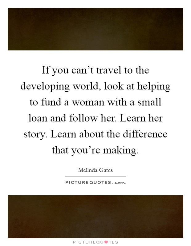 If you can't travel to the developing world, look at helping to fund a woman with a small loan and follow her. Learn her story. Learn about the difference that you're making Picture Quote #1