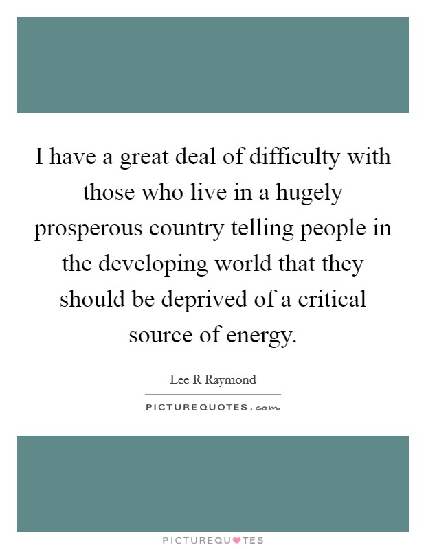 I have a great deal of difficulty with those who live in a hugely prosperous country telling people in the developing world that they should be deprived of a critical source of energy Picture Quote #1