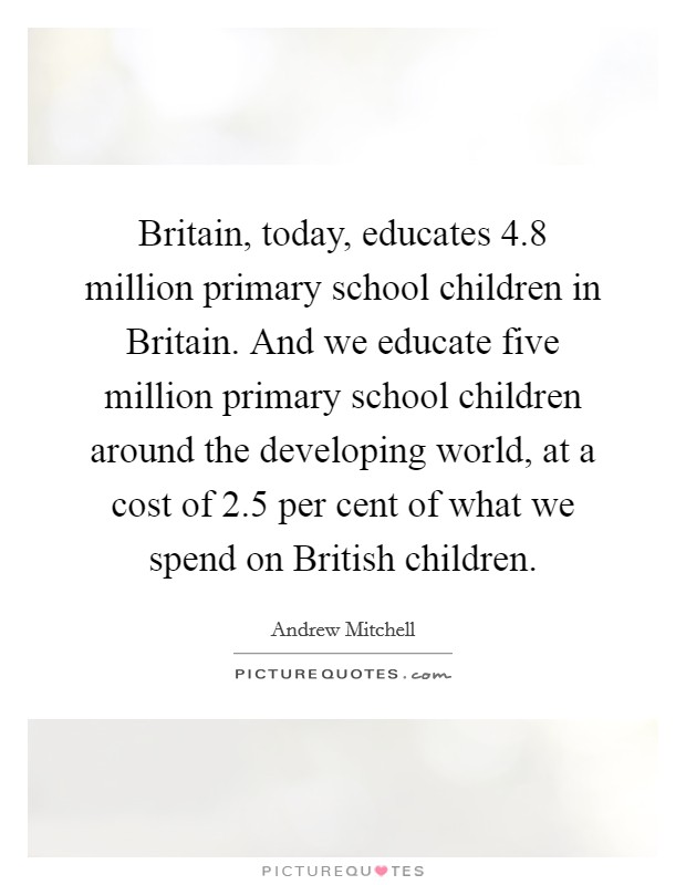 Britain, today, educates 4.8 million primary school children in Britain. And we educate five million primary school children around the developing world, at a cost of 2.5 per cent of what we spend on British children Picture Quote #1