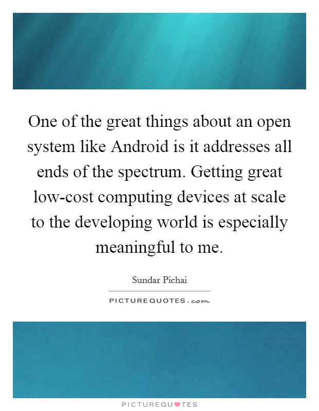 One of the great things about an open system like Android is it addresses all ends of the spectrum. Getting great low-cost computing devices at scale to the developing world is especially meaningful to me Picture Quote #1
