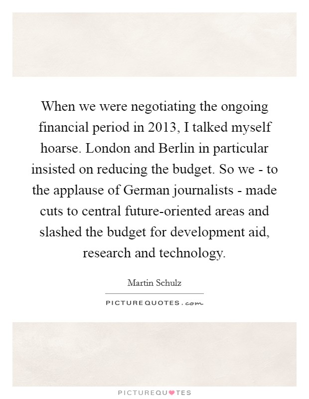 When we were negotiating the ongoing financial period in 2013, I talked myself hoarse. London and Berlin in particular insisted on reducing the budget. So we - to the applause of German journalists - made cuts to central future-oriented areas and slashed the budget for development aid, research and technology Picture Quote #1