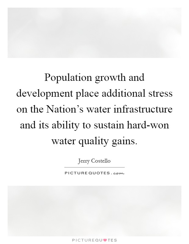 Population growth and development place additional stress on the Nation's water infrastructure and its ability to sustain hard-won water quality gains Picture Quote #1