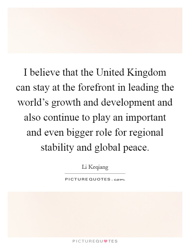 I believe that the United Kingdom can stay at the forefront in leading the world's growth and development and also continue to play an important and even bigger role for regional stability and global peace. Picture Quote #1