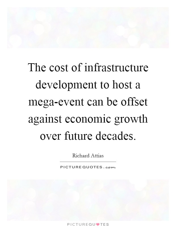 The cost of infrastructure development to host a mega-event can be offset against economic growth over future decades. Picture Quote #1