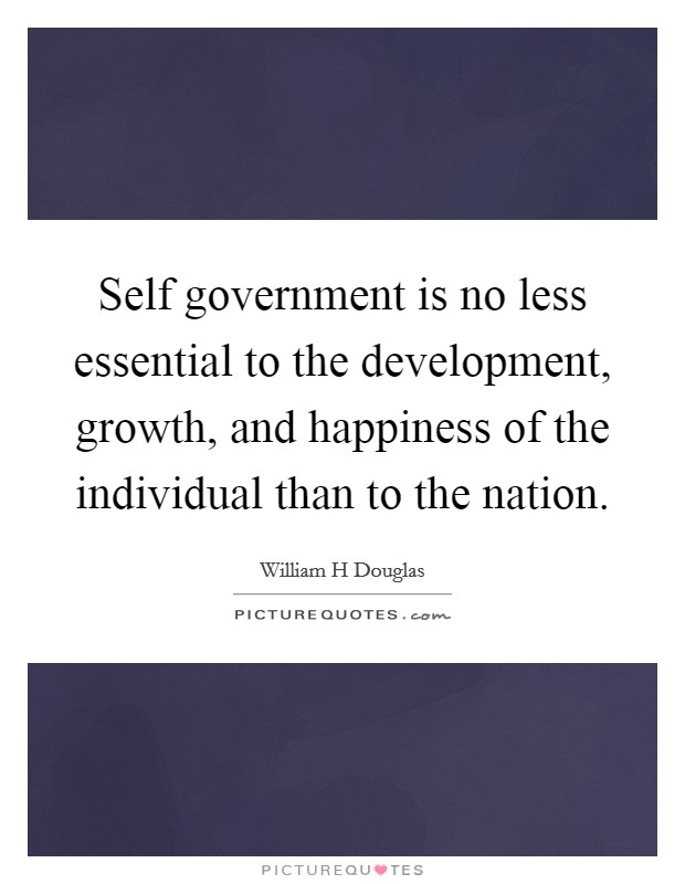 Self government is no less essential to the development, growth, and happiness of the individual than to the nation Picture Quote #1