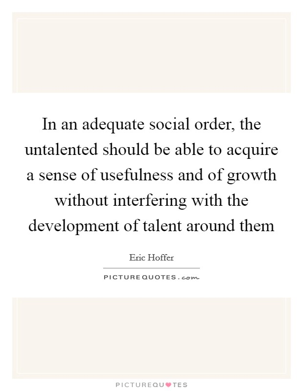 In an adequate social order, the untalented should be able to acquire a sense of usefulness and of growth without interfering with the development of talent around them Picture Quote #1