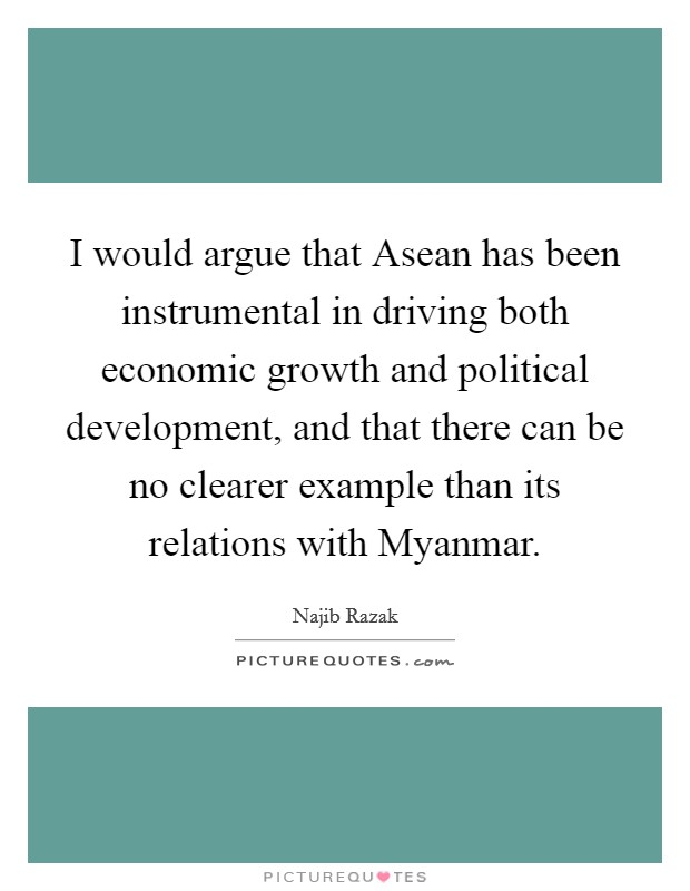 I would argue that Asean has been instrumental in driving both economic growth and political development, and that there can be no clearer example than its relations with Myanmar. Picture Quote #1
