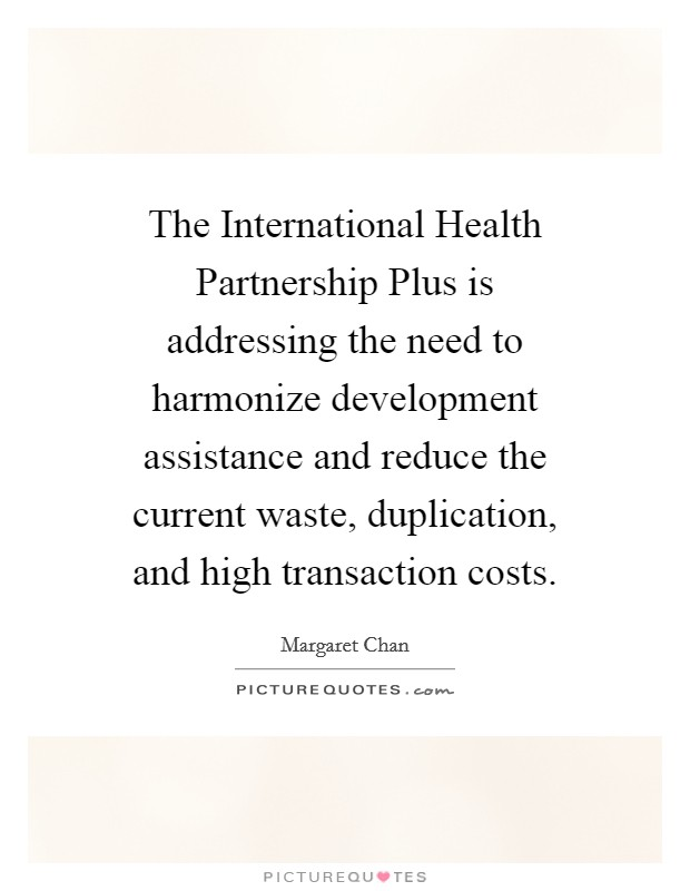 The International Health Partnership Plus is addressing the need to harmonize development assistance and reduce the current waste, duplication, and high transaction costs Picture Quote #1