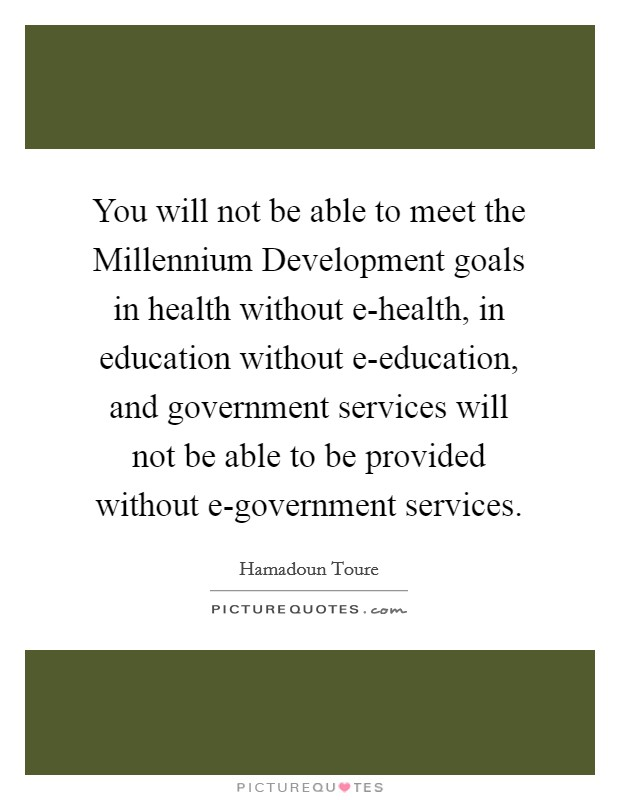 You will not be able to meet the Millennium Development goals in health without e-health, in education without e-education, and government services will not be able to be provided without e-government services Picture Quote #1