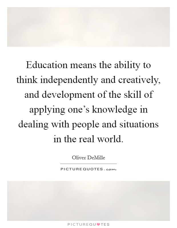 Education means the ability to think independently and creatively, and development of the skill of applying one's knowledge in dealing with people and situations in the real world. Picture Quote #1