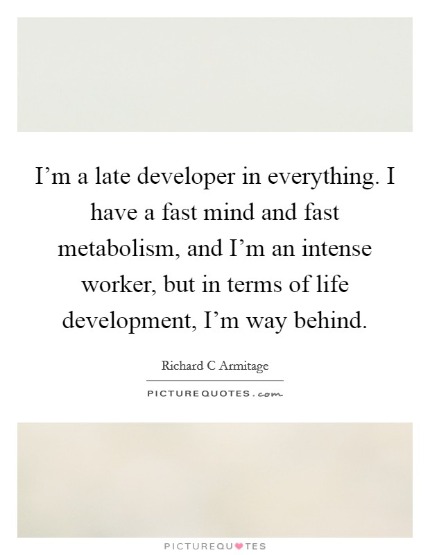 I'm a late developer in everything. I have a fast mind and fast metabolism, and I'm an intense worker, but in terms of life development, I'm way behind Picture Quote #1