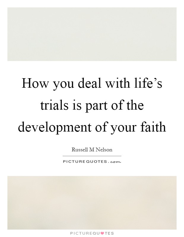 How you deal with life's trials is part of the development of your faith Picture Quote #1