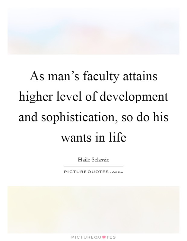 As man's faculty attains higher level of development and sophistication, so do his wants in life Picture Quote #1