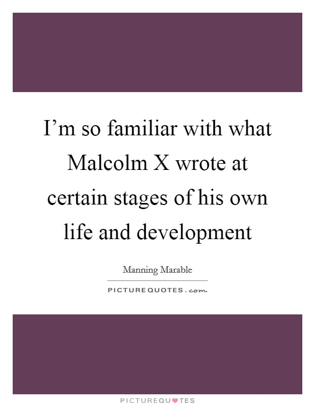 I'm so familiar with what Malcolm X wrote at certain stages of his own life and development Picture Quote #1