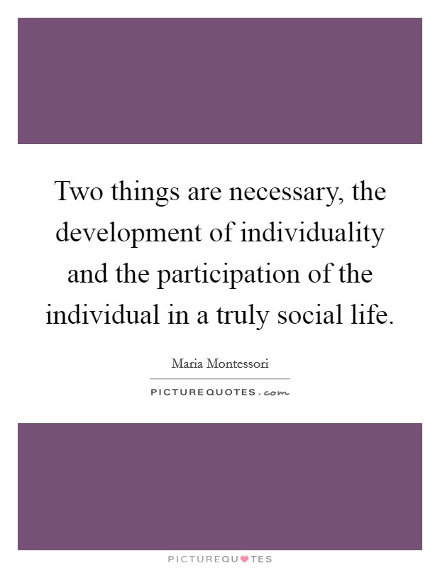 Two things are necessary, the development of individuality and the participation of the individual in a truly social life Picture Quote #1