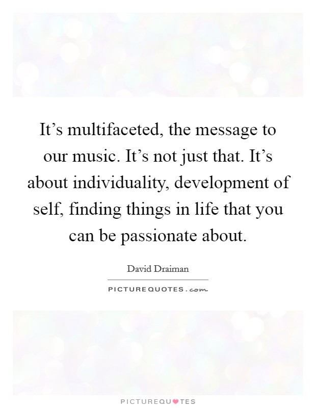 It's multifaceted, the message to our music. It's not just that. It's about individuality, development of self, finding things in life that you can be passionate about Picture Quote #1