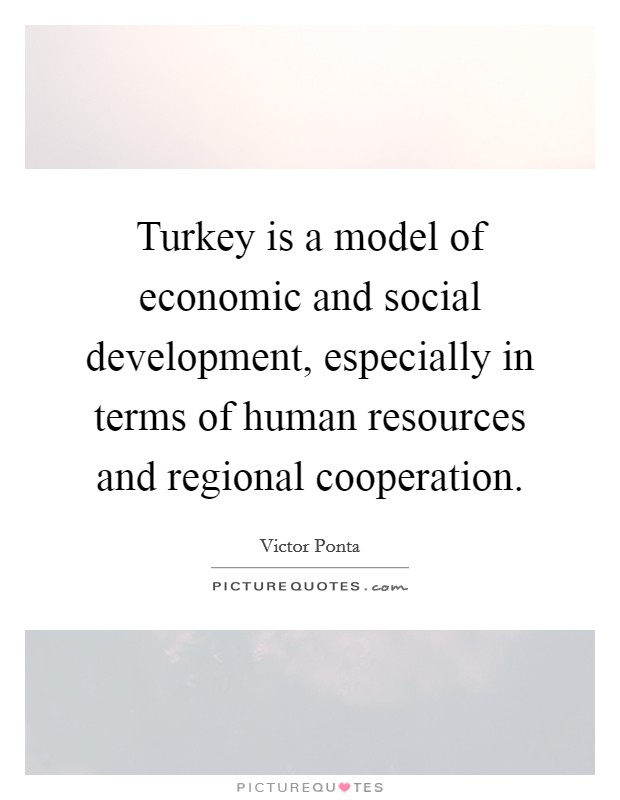 Turkey is a model of economic and social development, especially in terms of human resources and regional cooperation Picture Quote #1