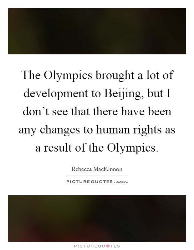 The Olympics brought a lot of development to Beijing, but I don't see that there have been any changes to human rights as a result of the Olympics Picture Quote #1