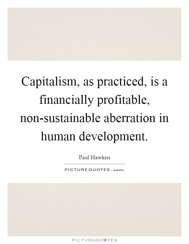 Capitalism, as practiced, is a financially profitable, non-sustainable aberration in human development Picture Quote #1