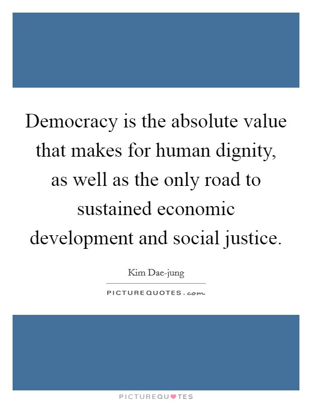 Democracy is the absolute value that makes for human dignity, as well as the only road to sustained economic development and social justice Picture Quote #1