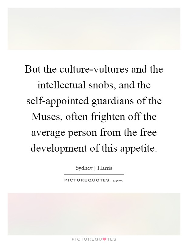 But the culture-vultures and the intellectual snobs, and the self-appointed guardians of the Muses, often frighten off the average person from the free development of this appetite Picture Quote #1