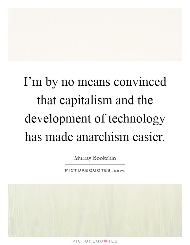 I'm by no means convinced that capitalism and the development of technology has made anarchism easier Picture Quote #1