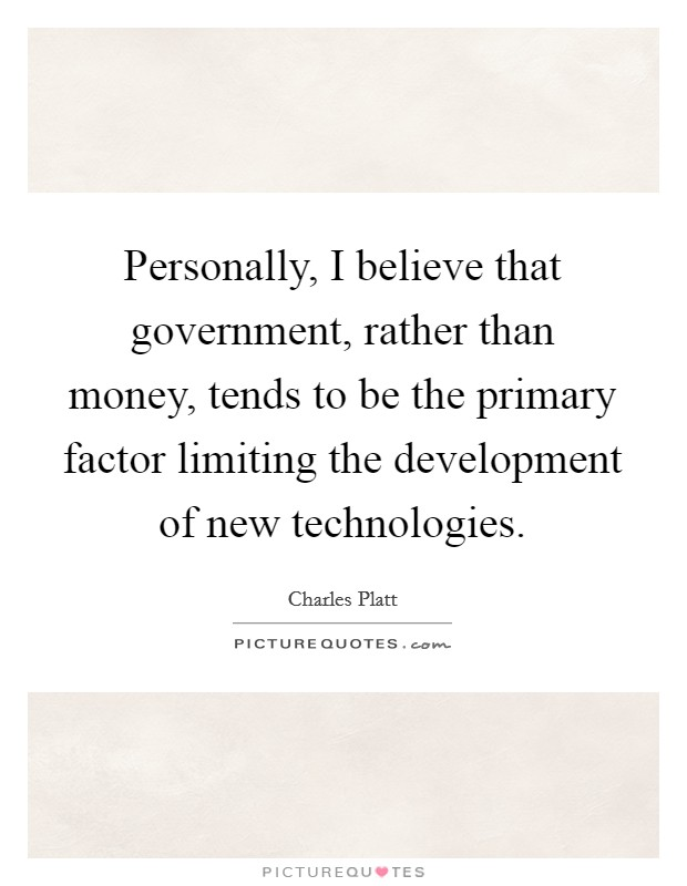 Personally, I believe that government, rather than money, tends to be the primary factor limiting the development of new technologies Picture Quote #1