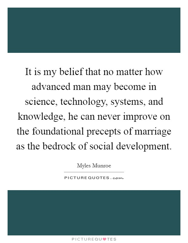 It is my belief that no matter how advanced man may become in science, technology, systems, and knowledge, he can never improve on the foundational precepts of marriage as the bedrock of social development Picture Quote #1
