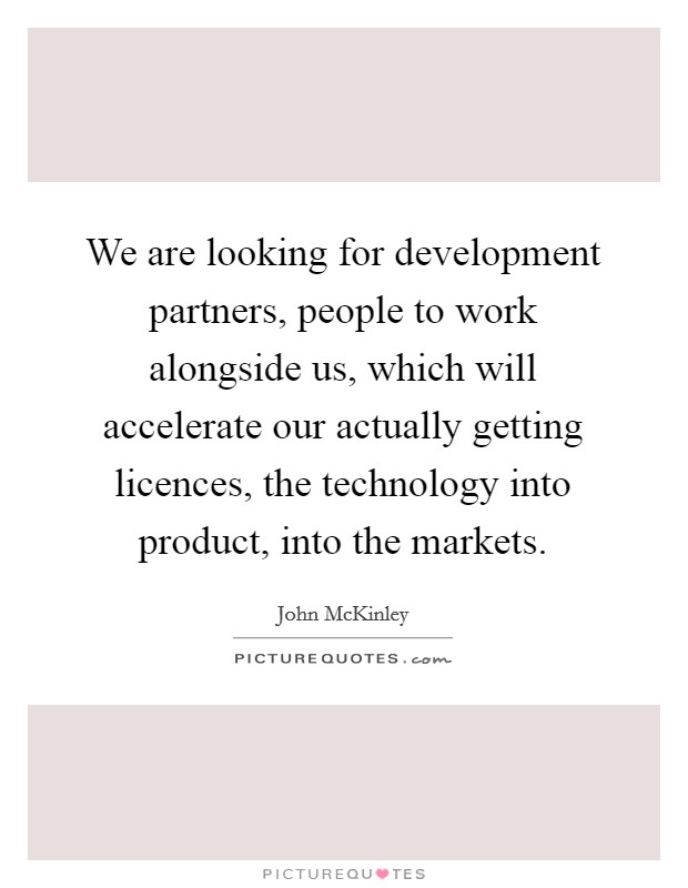 We are looking for development partners, people to work alongside us, which will accelerate our actually getting licences, the technology into product, into the markets Picture Quote #1
