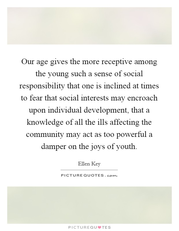 Our age gives the more receptive among the young such a sense of social responsibility that one is inclined at times to fear that social interests may encroach upon individual development, that a knowledge of all the ills affecting the community may act as too powerful a damper on the joys of youth. Picture Quote #1
