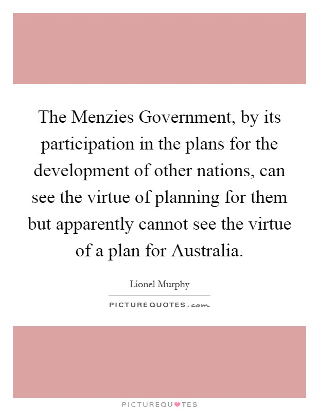 The Menzies Government, by its participation in the plans for the development of other nations, can see the virtue of planning for them but apparently cannot see the virtue of a plan for Australia Picture Quote #1