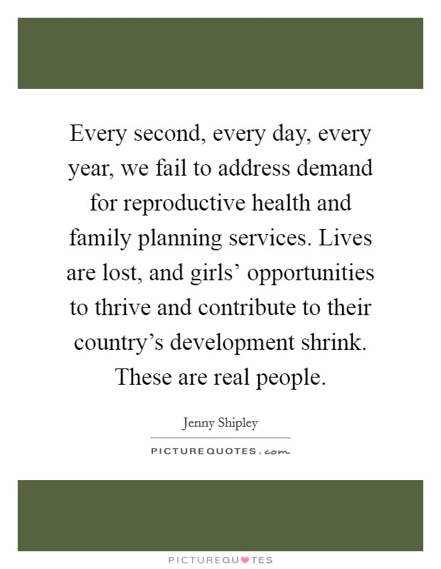 Every second, every day, every year, we fail to address demand for reproductive health and family planning services. Lives are lost, and girls' opportunities to thrive and contribute to their country's development shrink. These are real people Picture Quote #1