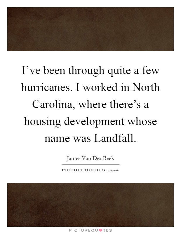 I've been through quite a few hurricanes. I worked in North Carolina, where there's a housing development whose name was Landfall Picture Quote #1