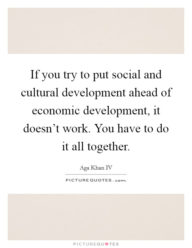 If you try to put social and cultural development ahead of economic development, it doesn't work. You have to do it all together. Picture Quote #1