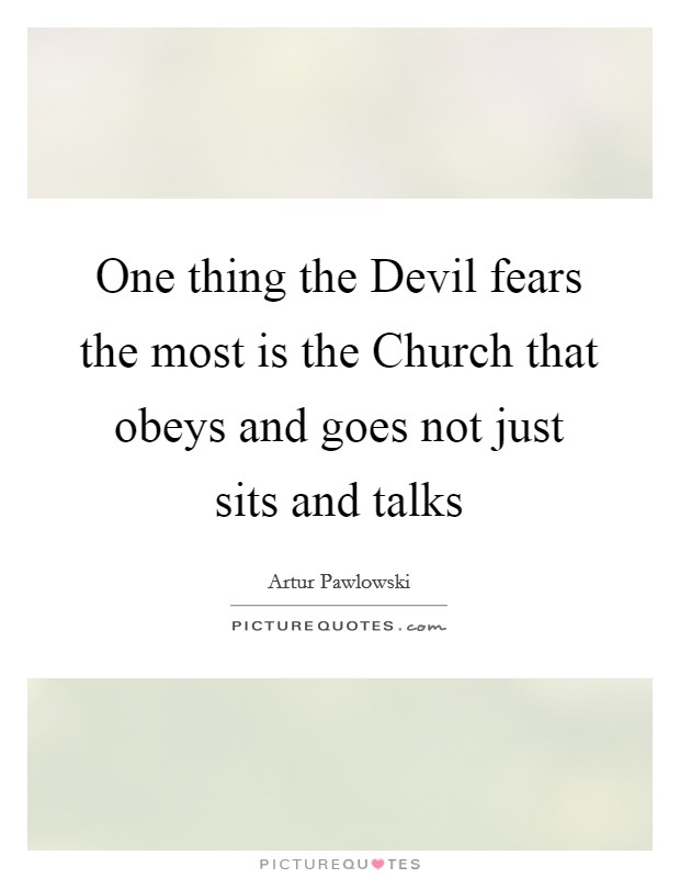 One thing the Devil fears the most is the Church that obeys and goes not just sits and talks Picture Quote #1