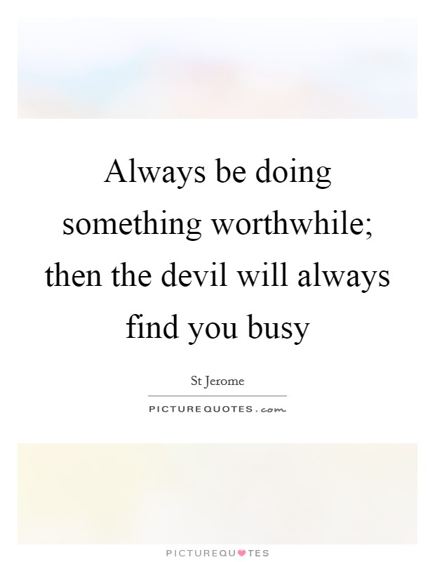 Always Be Doing Something Worthwhile Then The Devil Will Always
