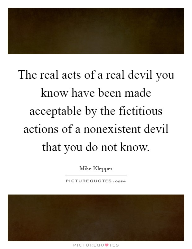 The real acts of a real devil you know have been made acceptable by the fictitious actions of a nonexistent devil that you do not know Picture Quote #1