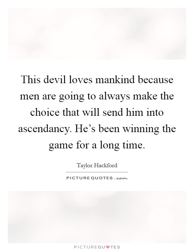 This devil loves mankind because men are going to always make the choice that will send him into ascendancy. He's been winning the game for a long time. Picture Quote #1