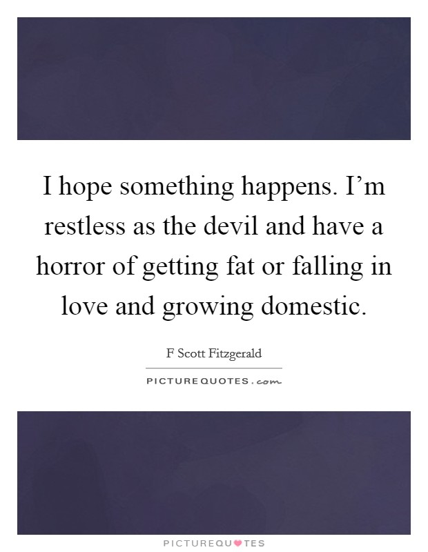 I hope something happens. I'm restless as the devil and have a horror of getting fat or falling in love and growing domestic Picture Quote #1