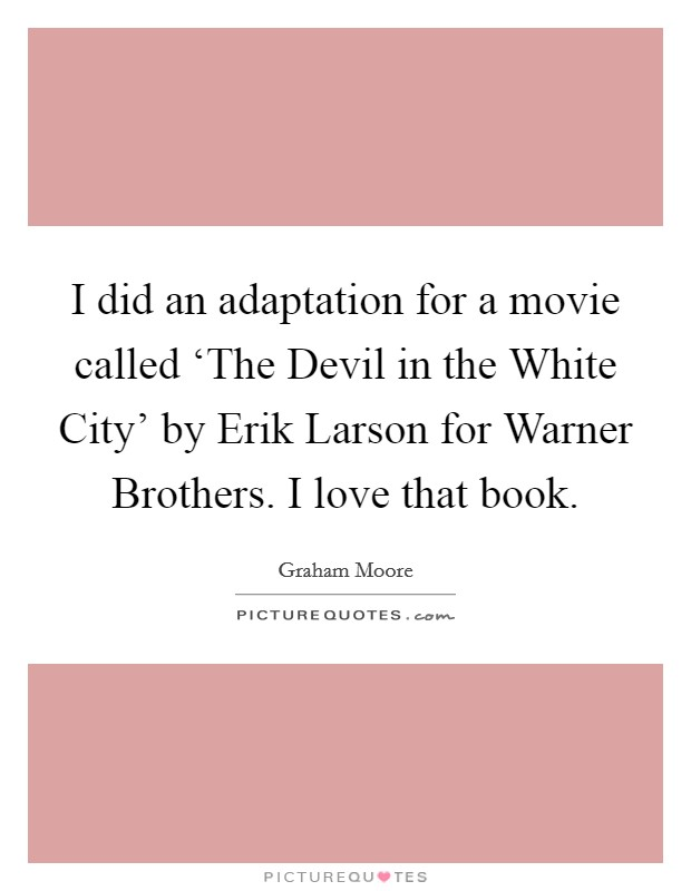 I did an adaptation for a movie called 'The Devil in the White City' by Erik Larson for Warner Brothers. I love that book Picture Quote #1