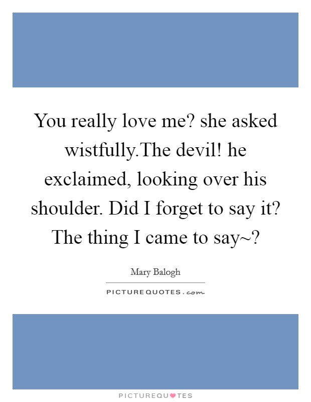 You really love me? she asked wistfully.The devil! he exclaimed, looking over his shoulder. Did I forget to say it? The thing I came to say~? Picture Quote #1