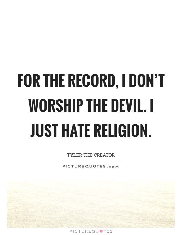 For the record, I don't worship the devil. I just hate religion Picture Quote #1